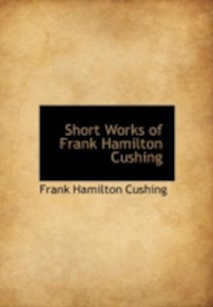 Short Works of Frank Hamilton Cushing af Frank Hamilton Cushing