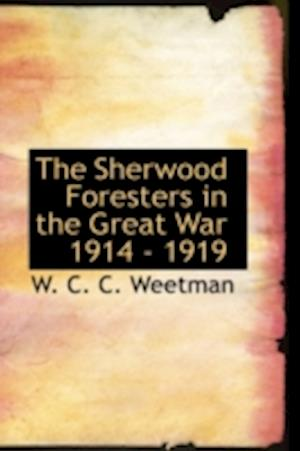The Sherwood Foresters in the Great War 1914 - 1919 af W. C. C. Weetman