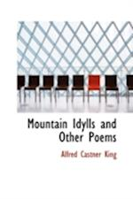 Mountain Idylls, and Other Poems af Alfred Castner King