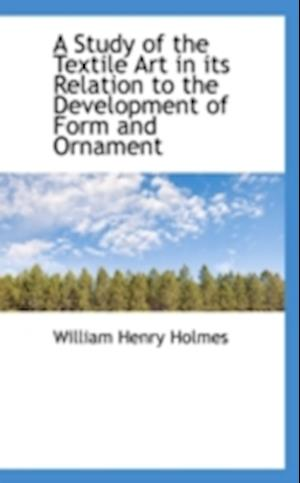 A Study of the Textile Art in Its Relation to the Development of Form and Ornament af William Henry Holmes