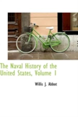 The Naval History of the United States, Volume 1 af Willis J. Abbot