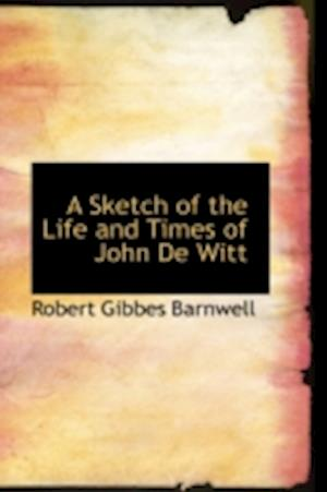 A Sketch of the Life and Times of John de Witt af Robert Gibbes Barnwell
