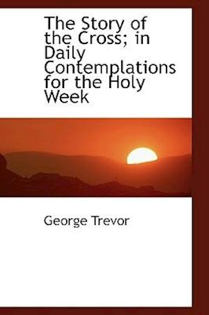 The Story of the Cross; In Daily Contemplations for the Holy Week af George Trevor