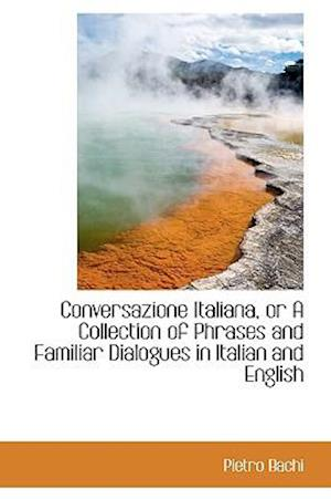 Conversazione Italiana or a Collection of Phrases and Familiar Dialogues in Italian and English af Pietro Bachi