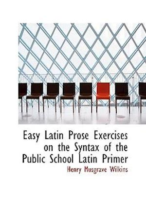 Easy Latin Prose Exercises on the Syntax of the Public School Latin Primer af Henry Musgrave Wilkins