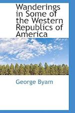 Wanderings in Some of the Western Republics of America af George Byam