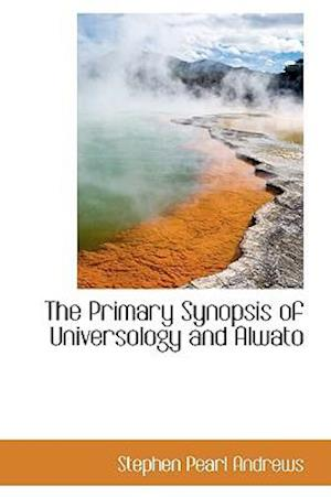 The Primary Synopsis of Universology and Alwato af Stephen Pearl Andrews