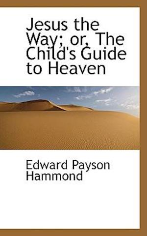 Jesus the Way; Or, the Child's Guide to Heaven af Edward Payson Hammond