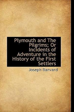 Plymouth and the Pilgrims; Or Incidents of Adventure in the History of the First Settlers af Joseph Banvard