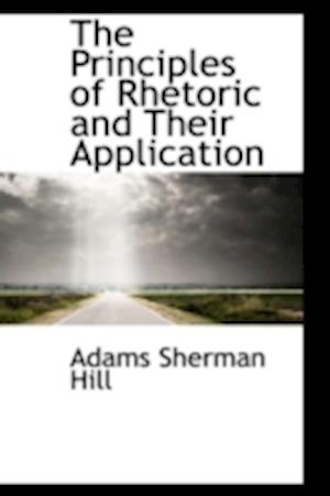 The Principles of Rhetoric and Their Application af Adams Sherman Hill