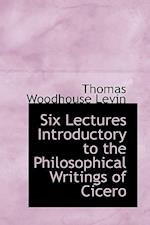 Six Lectures Introductory to the Philosophical Writings of Cicero af Thomas Woodhouse Levin