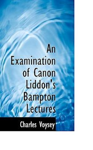 An Examination of Canon Liddon's Bampton Lectures af Charles voysey