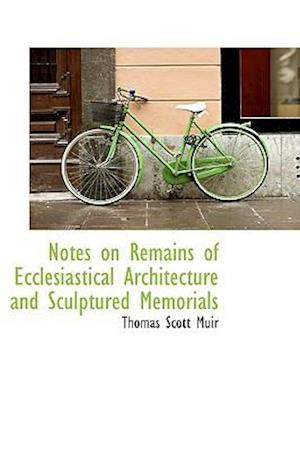 Notes on Remains of Ecclesiastical Architecture and Sculptured Memorials af Thomas Scott Muir