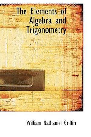 The Elements of Algebra and Trigonometry af William Nathaniel Griffin