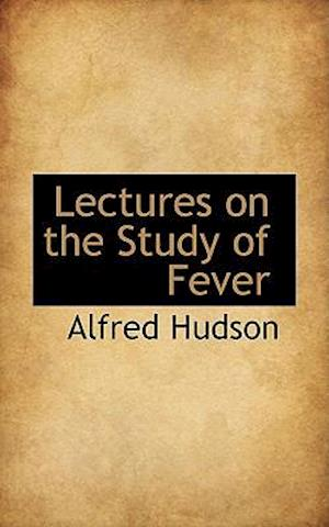 Lectures on the Study of Fever af Alfred Hudson