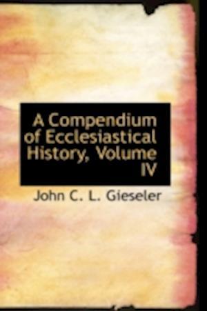 A Compendium of Ecclesiastical History, Volume IV af John C. L. Gieseler