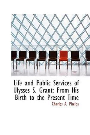 Life and Public Services of Ulysses S. Grant af Charles A. Phelps