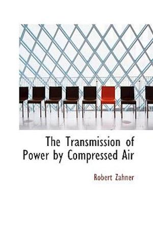 The Transmission of Power by Compressed Air af Robert Zahner