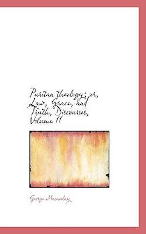 Puritan Theology; Or, Law, Grace, and Truth, Discourses, Volume II af George Macaulay