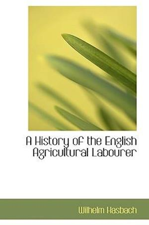 A History of the English Agricultural Labourer af Wilhelm Hasbach