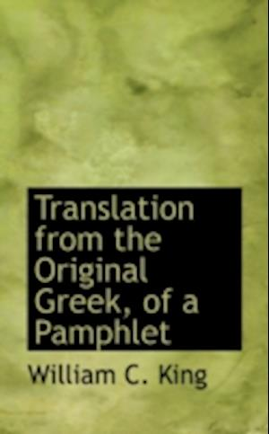 Translation from the Original Greek, of a Pamphlet af William C. King