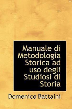 Manuale Di Metodologia Storica Ad USO Degli Studiosi Di Storia af Domenico Battaini