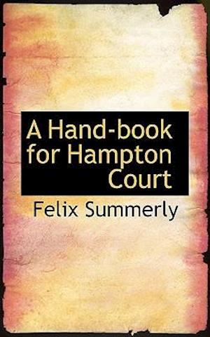 A Hand-Book for Hampton Court af Felix Summerly