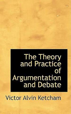 The Theory and Practice of Argumentation and Debate af Victor Alvin Ketcham