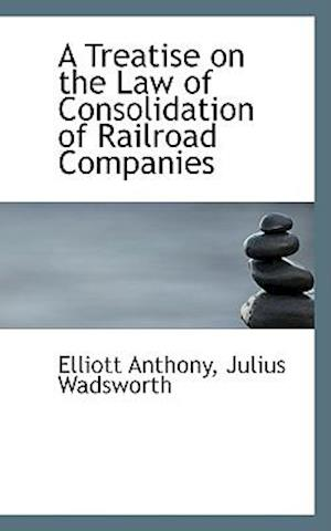 A Treatise on the Law of Consolidation of Railroad Companies af Elliott Anthony