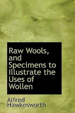 Raw Wools, and Specimens to Illustrate the Uses of Wollen af Alfred Hawkesworth