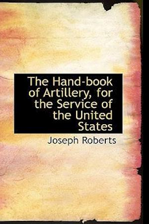 The Hand-Book of Artillery, for the Service of the United States af Joseph Roberts