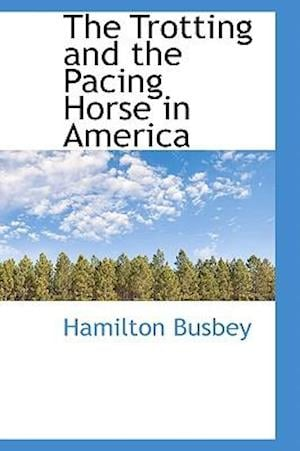 The Trotting and the Pacing Horse in America af Hamilton Busbey