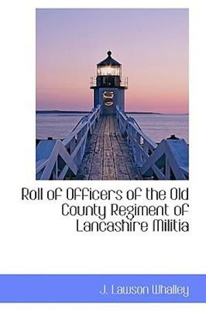 Roll of Officers of the Old County Regiment of Lancashire Militia af J. Lawson Whalley