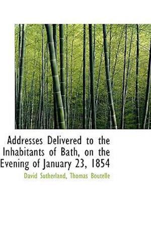 Addresses Delivered to the Inhabitants of Bath, on the Evening of January 23, 1854 af David Sutherland