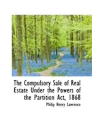 The Compulsory Sale of Real Estate Under the Powers of the Partition ACT, 1868 af Philip Henry Lawrence