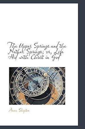 The Upper Springs and the Nether Springs; Or, Life Hid with Christ in God af Anna Shipton