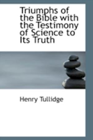 Triumphs of the Bible with the Testimony of Science to Its Truth af Henry Tullidge