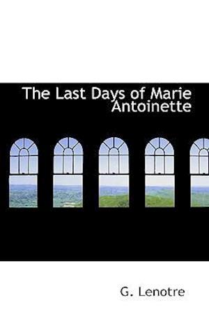 The Last Days of Marie Antoinette af G. Lenotre