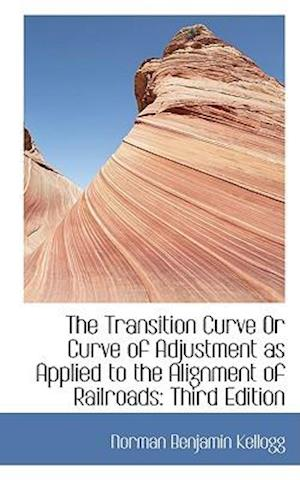 The Transition Curve or Curve of Adjustment as Applied to the Alignment of Railroads af Norman Benjamin Kellogg