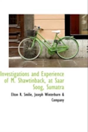 Investigations and Experience of M. Shawtinback, at Saar Soog, Sumatra af Elton R. Smilie