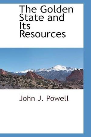 The Golden State and Its Resources af John J. Powell