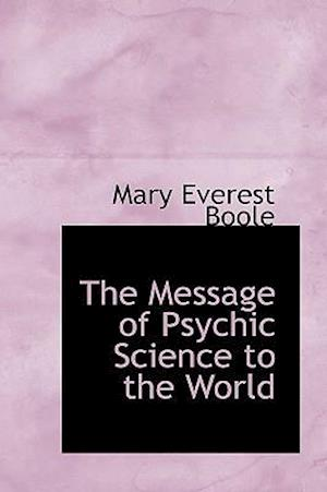 The Message of Psychic Science to the World af Mary Everest Boole