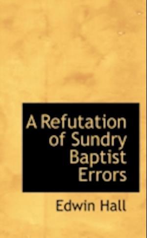 A Refutation of Sundry Baptist Errors af Edwin Hall