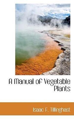 A Manual of Vegetable Plants af Isaac F. Tillinghast
