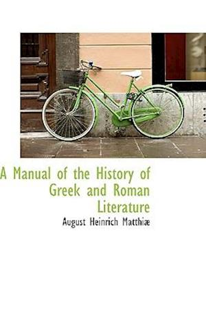 A Manual of the History of Greek and Roman Literature af August Heinrich Matthiae