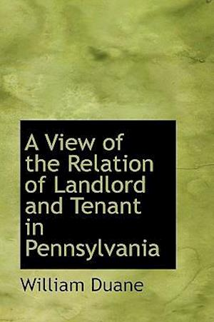 A View of the Relation of Landlord and Tenant in Pennsylvania af William Duane