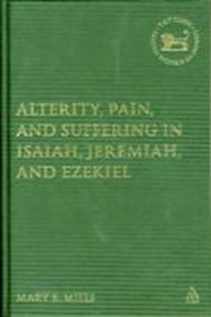 Alterity, Pain, and Suffering in Isaiah, Jeremiah, and Ezekiel af Mary E. Mills