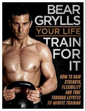 Your Life - Train for it af Bear Grylls