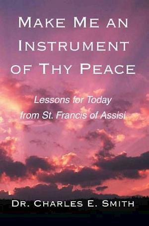 Make Me an Instrument of Thy Peace af Dr Charles E. Smith, Charles E. Smith, Charles E. Smith