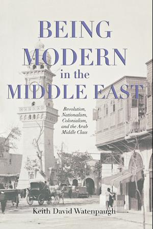 Being Modern in the Middle East af Keith David Watenpaugh